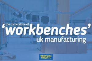Workbenches are the cornerstone of UK Manufacturing.